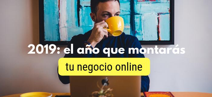 2019: el año que montarás tu negocio online